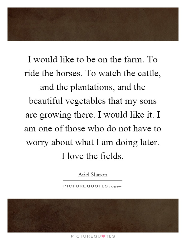 I would like to be on the farm. To ride the horses. To watch the cattle, and the plantations, and the beautiful vegetables that my sons are growing there. I would like it. I am one of those who do not have to worry about what I am doing later. I love the fields Picture Quote #1