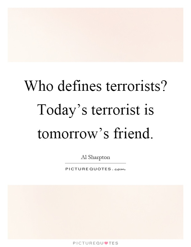 Who defines terrorists? Today's terrorist is tomorrow's friend Picture Quote #1