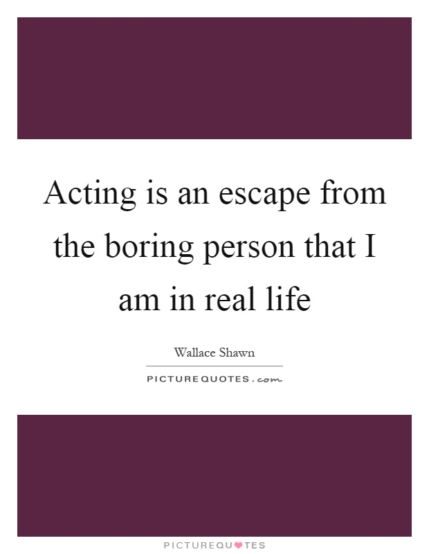 Acting is an escape from the boring person that I am in real life Picture Quote #1