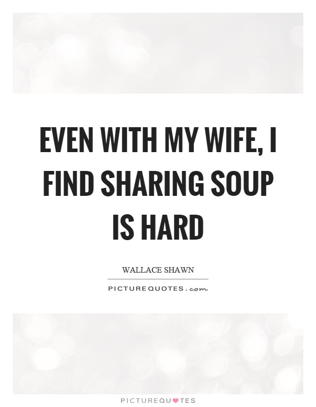 Even with my wife, I find sharing soup is hard Picture Quote #1