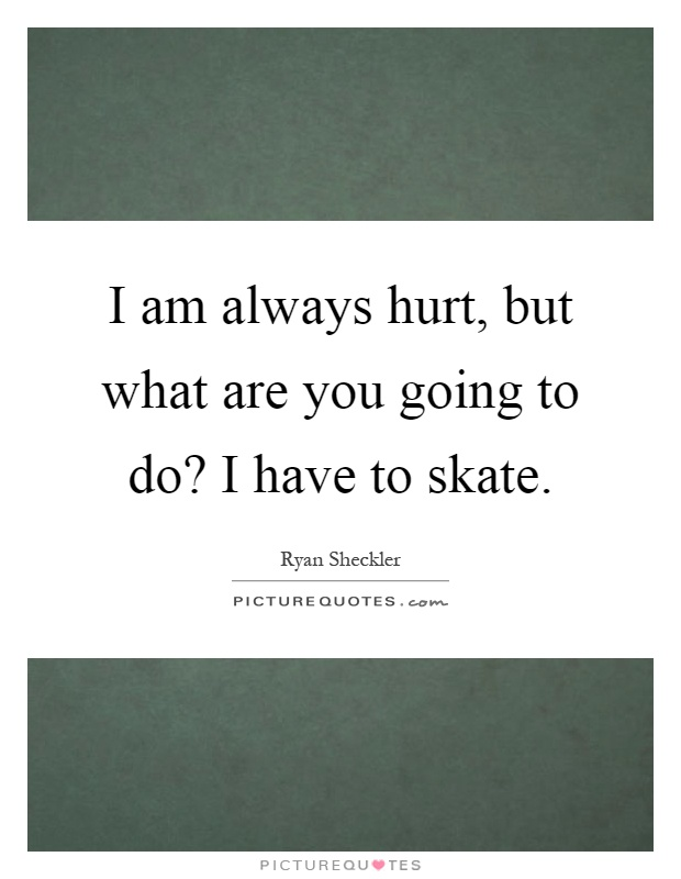 I am always hurt, but what are you going to do? I have to skate Picture Quote #1
