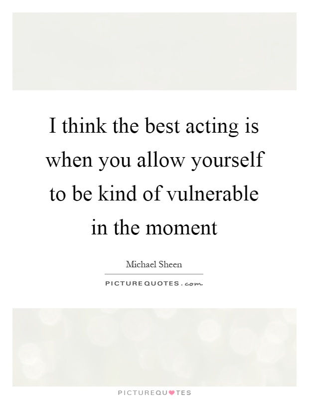 I think the best acting is when you allow yourself to be kind of vulnerable in the moment Picture Quote #1