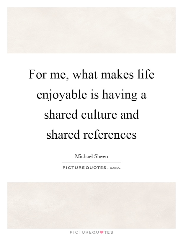 For me, what makes life enjoyable is having a shared culture and shared references Picture Quote #1