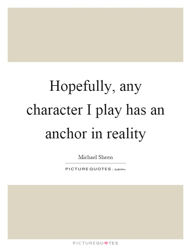 Hopefully, any character I play has an anchor in reality Picture Quote #1