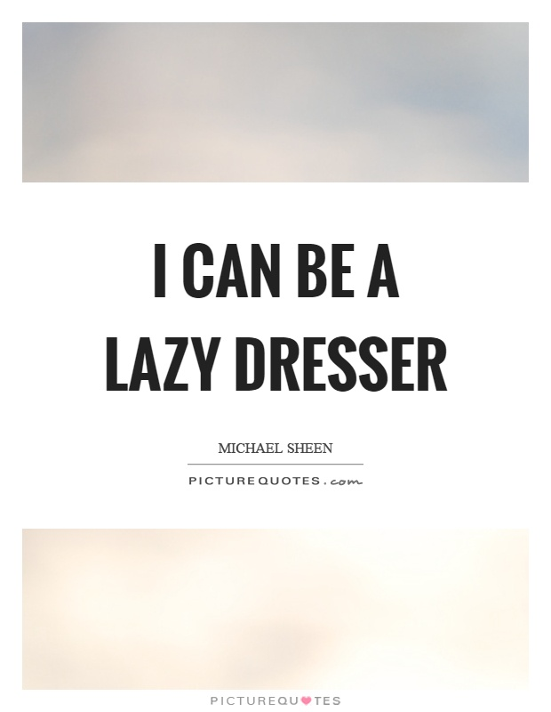 I can be a lazy dresser Picture Quote #1