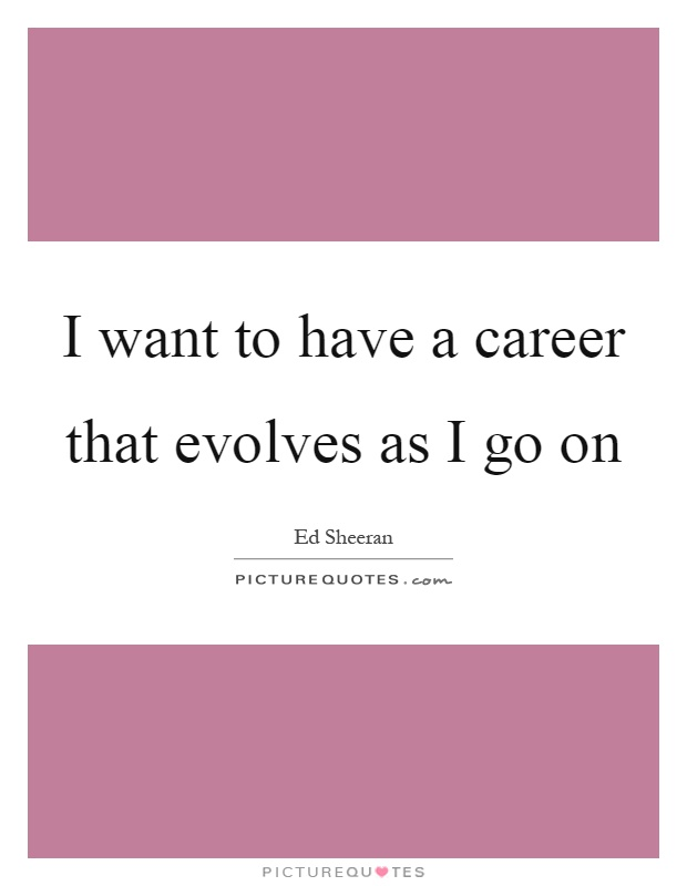 I want to have a career that evolves as I go on Picture Quote #1