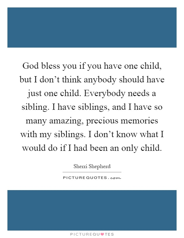 God bless you if you have one child, but I don't think anybody should have just one child. Everybody needs a sibling. I have siblings, and I have so many amazing, precious memories with my siblings. I don't know what I would do if I had been an only child Picture Quote #1