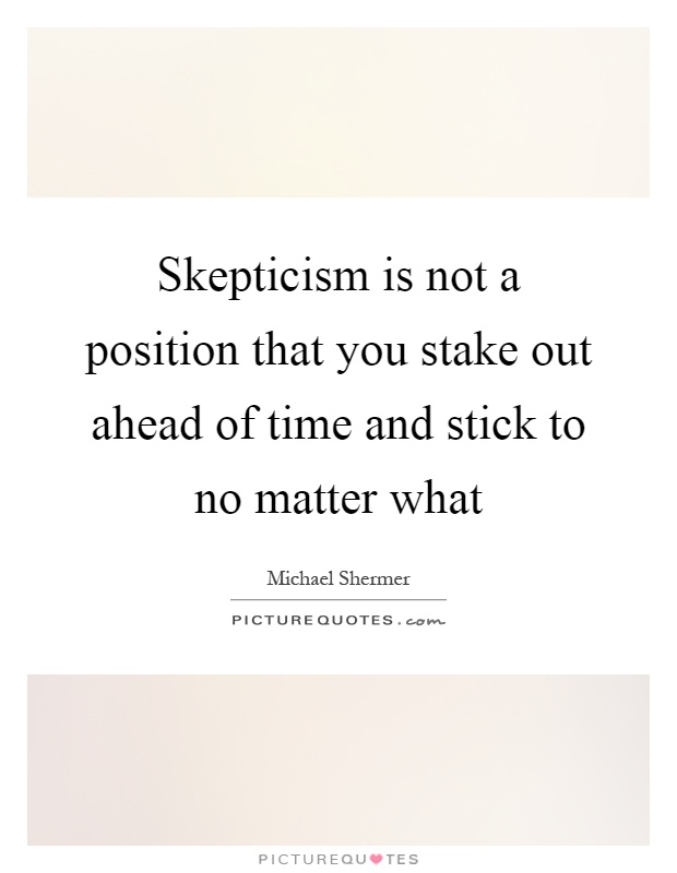 Skepticism is not a position that you stake out ahead of time and stick to no matter what Picture Quote #1