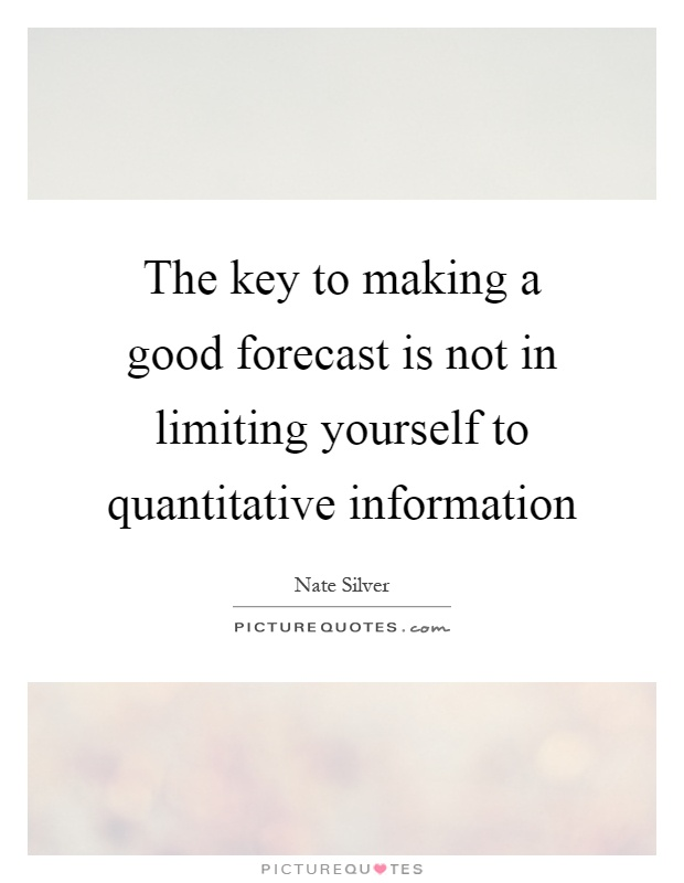 The key to making a good forecast is not in limiting yourself to quantitative information Picture Quote #1