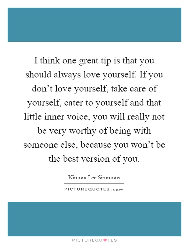 I think one great tip is that you should always love yourself. If you don't love yourself, take care of yourself, cater to yourself and that little inner voice, you will really not be very worthy of being with someone else, because you won't be the best version of you Picture Quote #1