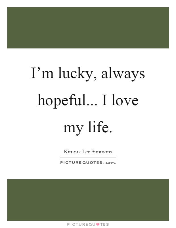 I'm lucky, always hopeful... I love my life Picture Quote #1