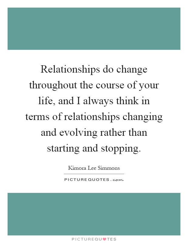 Relationships do change throughout the course of your life, and I always think in terms of relationships changing and evolving rather than starting and stopping Picture Quote #1