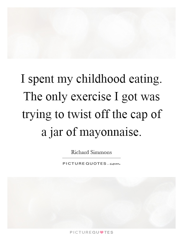 I spent my childhood eating. The only exercise I got was trying to twist off the cap of a jar of mayonnaise Picture Quote #1