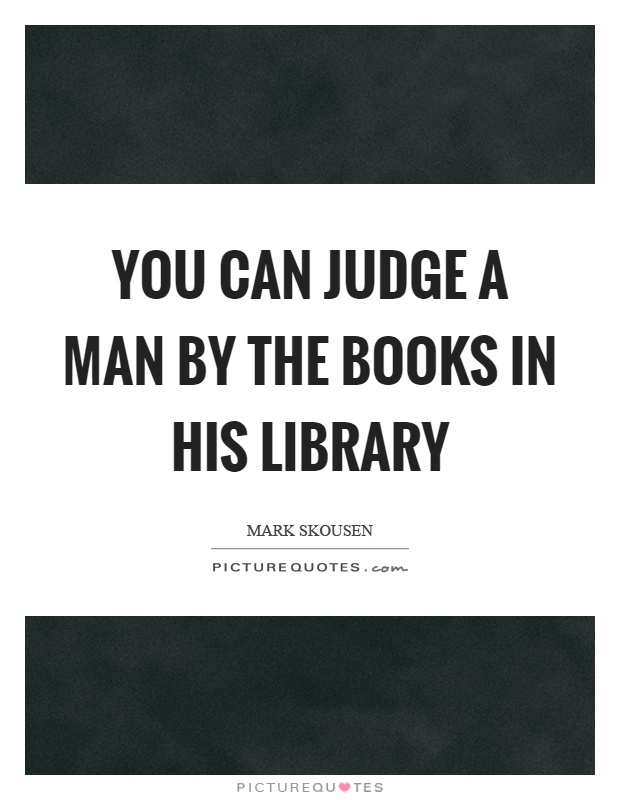 You can judge a man by the books in his library Picture Quote #1