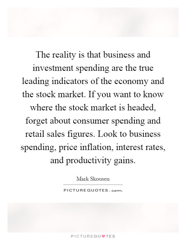 The reality is that business and investment spending are the true leading indicators of the economy and the stock market. If you want to know where the stock market is headed, forget about consumer spending and retail sales figures. Look to business spending, price inflation, interest rates, and productivity gains Picture Quote #1