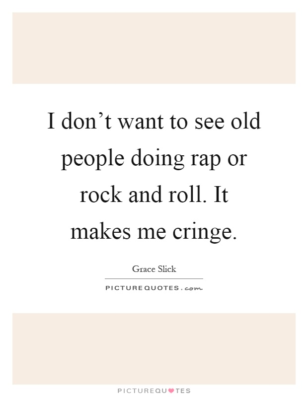 I don't want to see old people doing rap or rock and roll. It makes me cringe Picture Quote #1