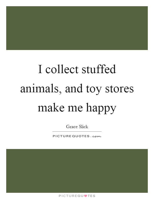 I collect stuffed animals, and toy stores make me happy Picture Quote #1