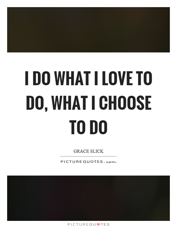 I do what I love to do, what I choose to do Picture Quote #1