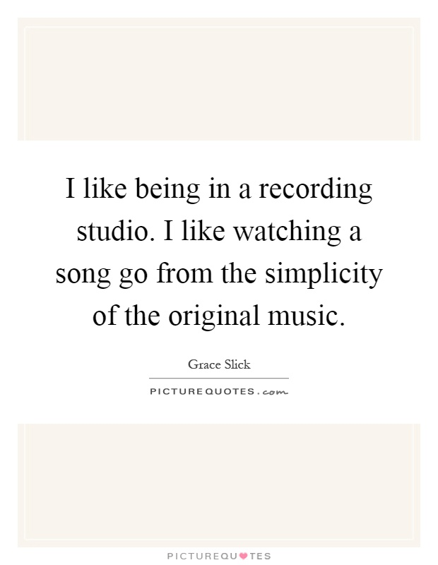 I like being in a recording studio. I like watching a song go from the simplicity of the original music Picture Quote #1