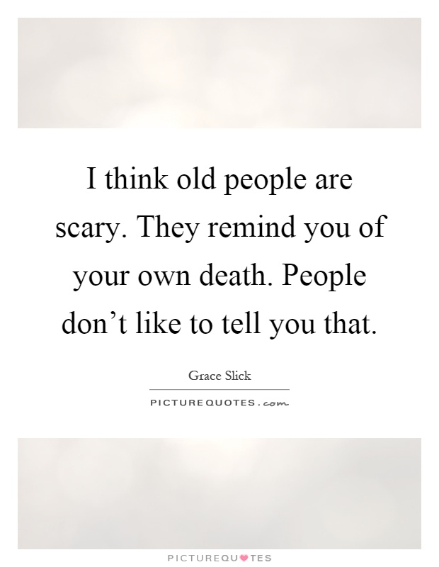 I think old people are scary. They remind you of your own death. People don't like to tell you that Picture Quote #1