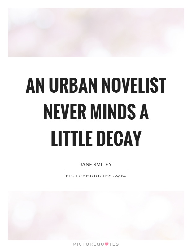 An urban novelist never minds a little decay Picture Quote #1