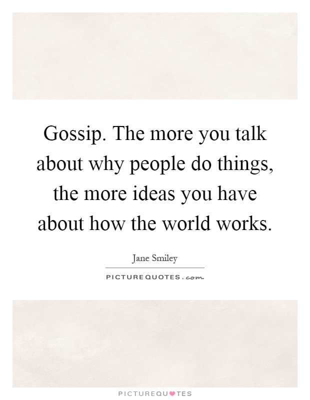 Gossip. The more you talk about why people do things, the more ideas you have about how the world works Picture Quote #1