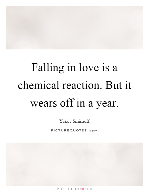 Falling in love is a chemical reaction. But it wears off in a year Picture Quote #1