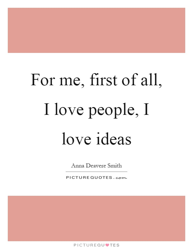 For me, first of all, I love people, I love ideas Picture Quote #1
