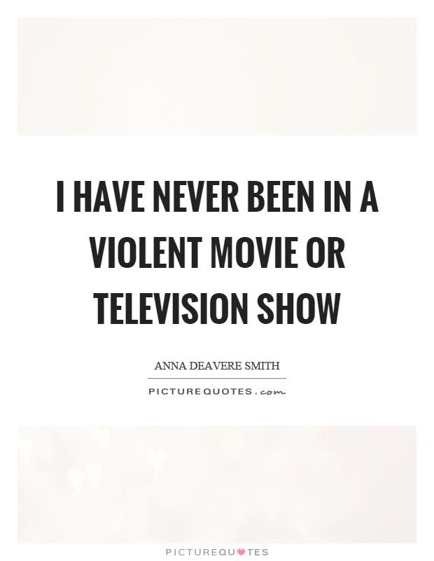 I have never been in a violent movie or television show Picture Quote #1