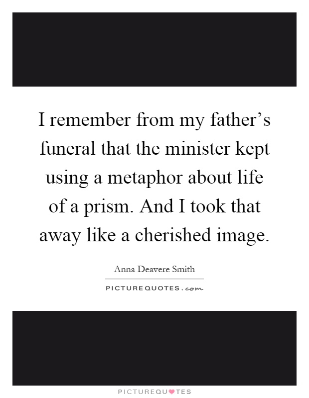 I remember from my father's funeral that the minister kept using a metaphor about life of a prism. And I took that away like a cherished image Picture Quote #1