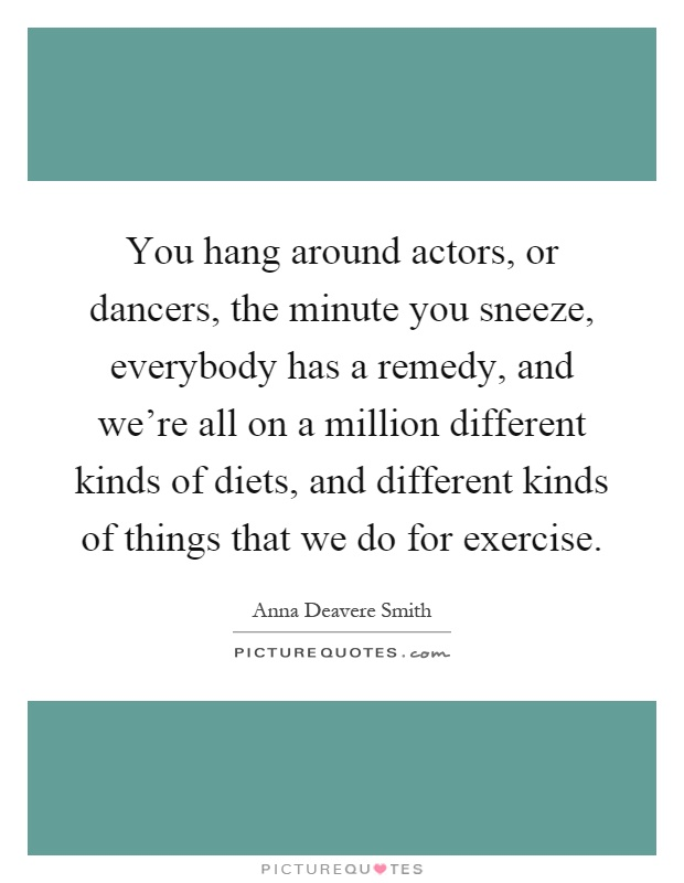 You hang around actors, or dancers, the minute you sneeze, everybody has a remedy, and we're all on a million different kinds of diets, and different kinds of things that we do for exercise Picture Quote #1