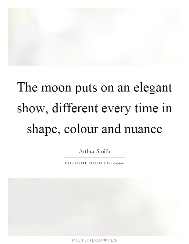 The moon puts on an elegant show, different every time in shape, colour and nuance Picture Quote #1