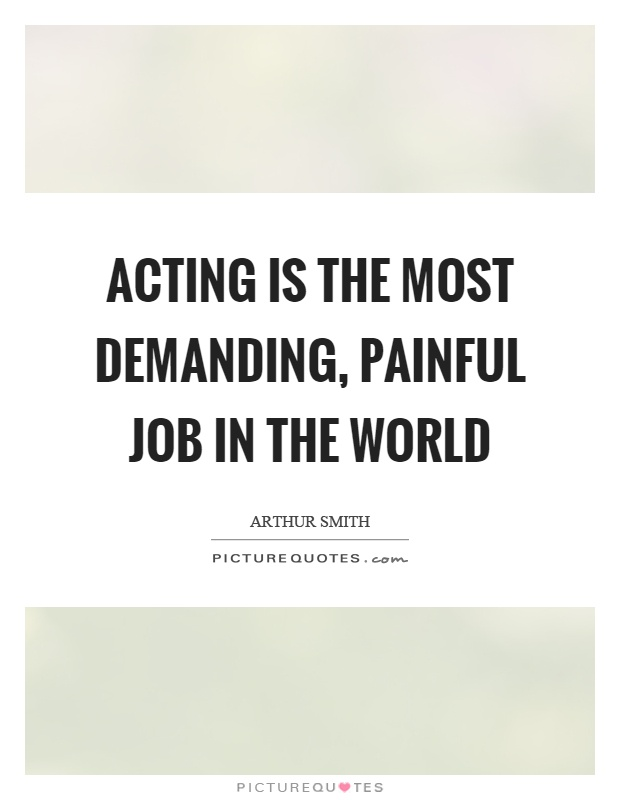 Acting is the most demanding, painful job in the world Picture Quote #1