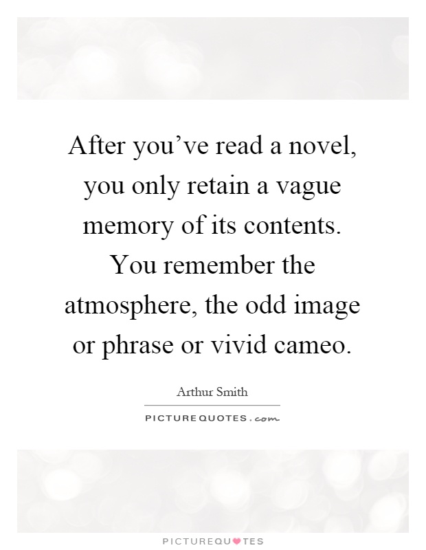 After you've read a novel, you only retain a vague memory of its contents. You remember the atmosphere, the odd image or phrase or vivid cameo Picture Quote #1