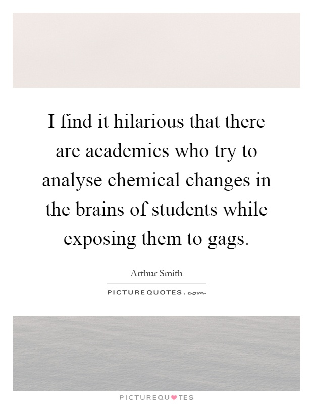 I find it hilarious that there are academics who try to analyse chemical changes in the brains of students while exposing them to gags Picture Quote #1