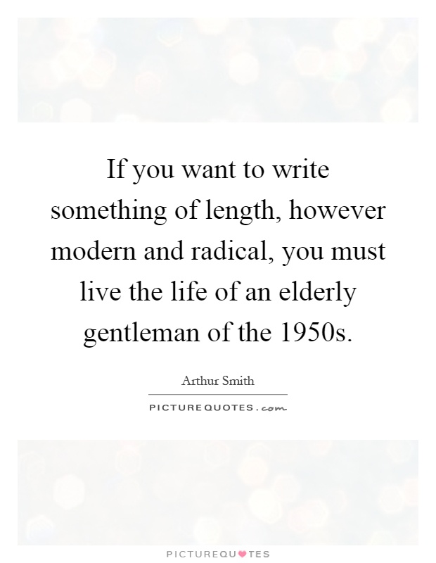 If you want to write something of length, however modern and radical, you must live the life of an elderly gentleman of the 1950s Picture Quote #1