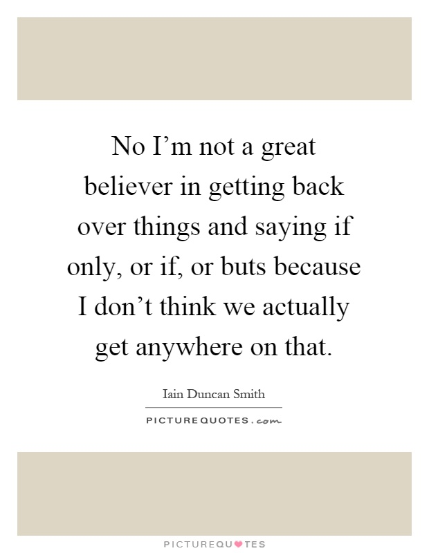 No I'm not a great believer in getting back over things and saying if only, or if, or buts because I don't think we actually get anywhere on that Picture Quote #1