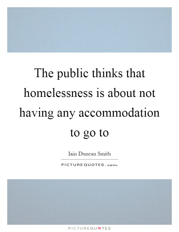 The public thinks that homelessness is about not having any accommodation to go to Picture Quote #1