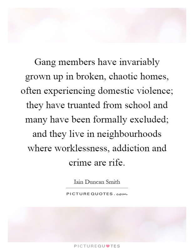 Gang members have invariably grown up in broken, chaotic homes, often experiencing domestic violence; they have truanted from school and many have been formally excluded; and they live in neighbourhoods where worklessness, addiction and crime are rife Picture Quote #1