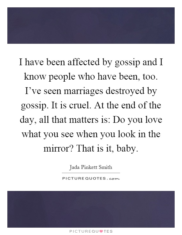 I have been affected by gossip and I know people who have been, too. I've seen marriages destroyed by gossip. It is cruel. At the end of the day, all that matters is: Do you love what you see when you look in the mirror? That is it, baby Picture Quote #1