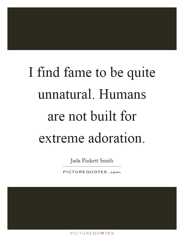 I find fame to be quite unnatural. Humans are not built for extreme adoration Picture Quote #1