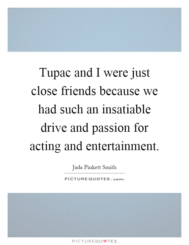 Tupac and I were just close friends because we had such an insatiable drive and passion for acting and entertainment Picture Quote #1