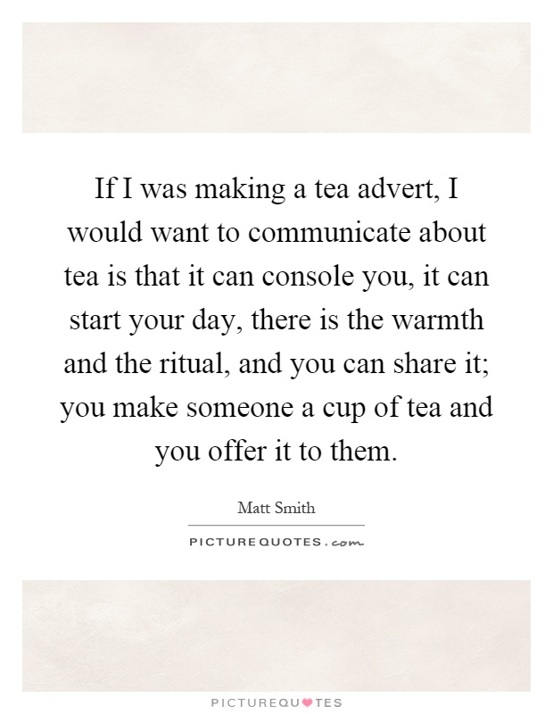 If I was making a tea advert, I would want to communicate about tea is that it can console you, it can start your day, there is the warmth and the ritual, and you can share it; you make someone a cup of tea and you offer it to them Picture Quote #1