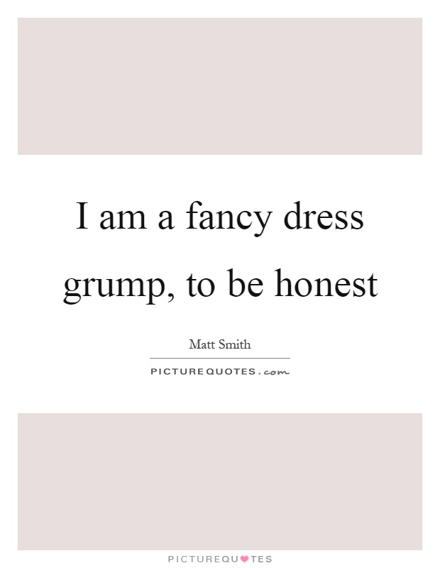 I am a fancy dress grump, to be honest Picture Quote #1