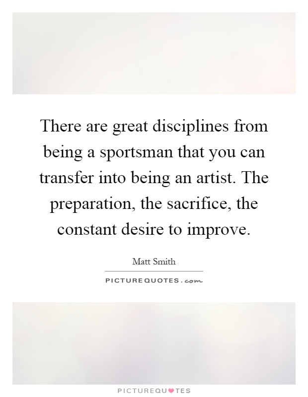 There are great disciplines from being a sportsman that you can transfer into being an artist. The preparation, the sacrifice, the constant desire to improve Picture Quote #1