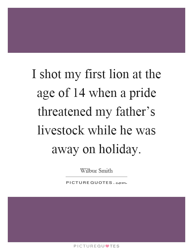 I shot my first lion at the age of 14 when a pride threatened my father's livestock while he was away on holiday Picture Quote #1