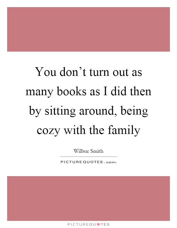 You don't turn out as many books as I did then by sitting around, being cozy with the family Picture Quote #1