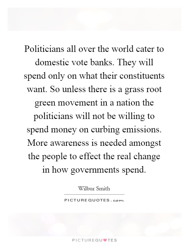 Politicians all over the world cater to domestic vote banks. They will spend only on what their constituents want. So unless there is a grass root green movement in a nation the politicians will not be willing to spend money on curbing emissions. More awareness is needed amongst the people to effect the real change in how governments spend Picture Quote #1
