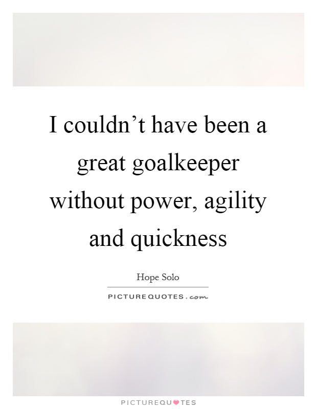 I couldn't have been a great goalkeeper without power, agility and quickness Picture Quote #1