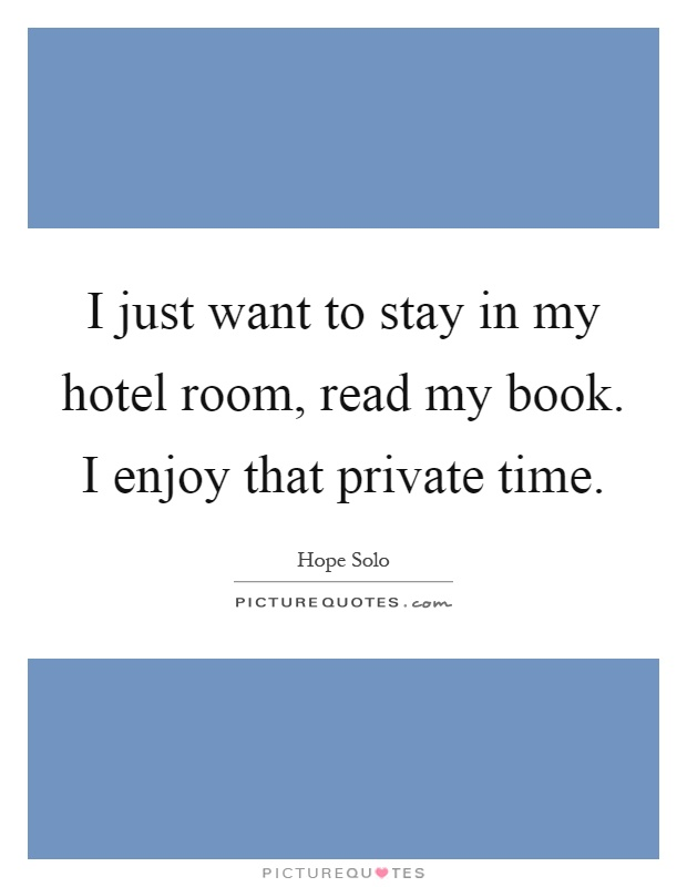 I just want to stay in my hotel room, read my book. I enjoy that private time Picture Quote #1